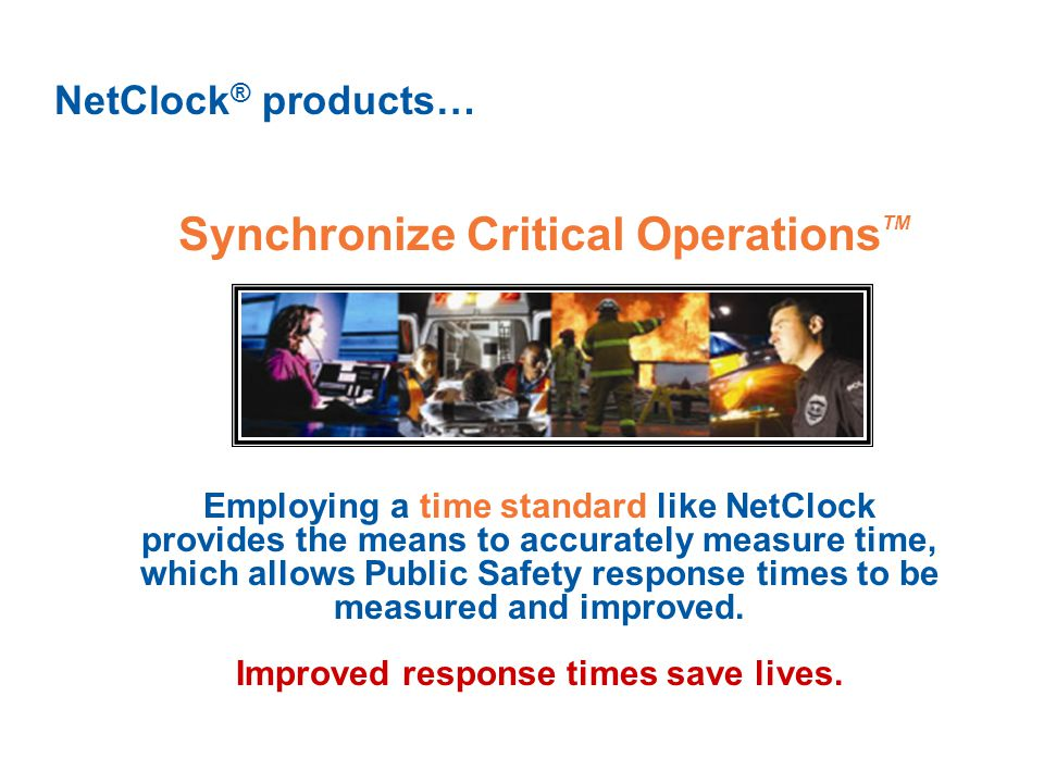 Synchronize Critical Operations TM NetClock ® products… Employing a time standard like NetClock provides the means to accurately measure time, which allows Public Safety response times to be measured and improved.