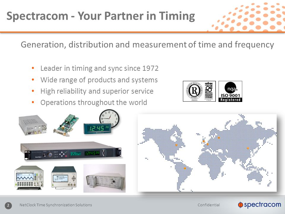 Confidential 2 Spectracom - Your Partner in Timing Generation, distribution and measurement of time and frequency Leader in timing and sync since 1972 Wide range of products and systems High reliability and superior service Operations throughout the world NetClock Time Synchronization Solutions ●