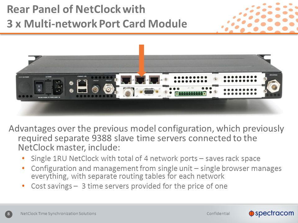Confidential 8 Rear Panel of NetClock with 3 x Multi-network Port Card Module Advantages over the previous model configuration, which previously required separate 9388 slave time servers connected to the NetClock master, include: Single 1RU NetClock with total of 4 network ports – saves rack space Configuration and management from single unit – single browser manages everything, with separate routing tables for each network Cost savings – 3 time servers provided for the price of one NetClock Time Synchronization Solutions