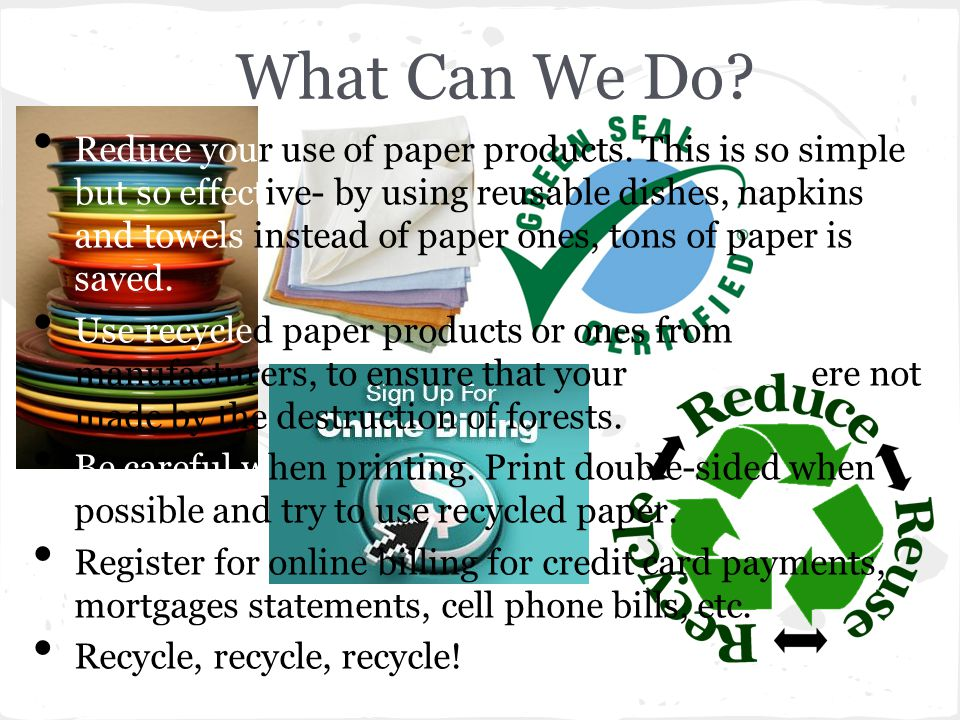 What Can We Do.Reduce your use of paper products.