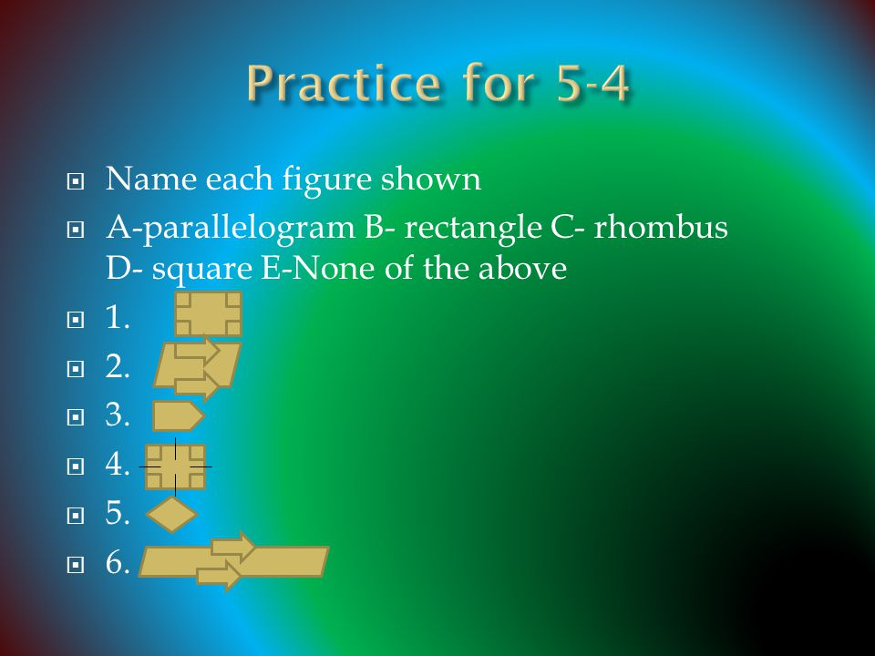  Name each figure shown  A-parallelogram B- rectangle C- rhombus D- square E-None of the above  1.  2.  3.  4.  5.  6.