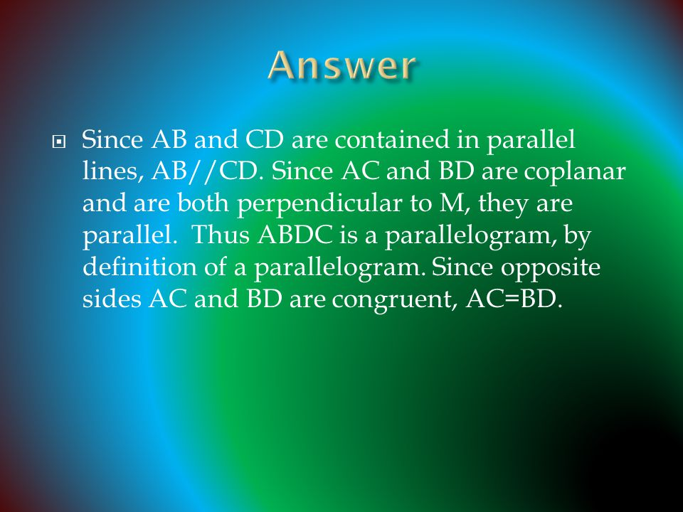  Since AB and CD are contained in parallel lines, AB//CD. Since AC and BD are coplanar and are both perpendicular to M, they are parallel. Thus ABDC