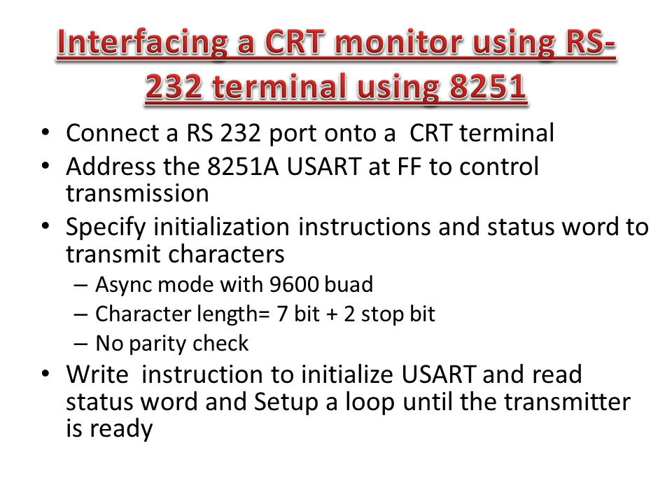 Connect a RS 232 port onto a CRT terminal Address the 8251A USART at FF to control transmission Specify initialization instructions and status word to transmit characters – Async mode with 9600 buad – Character length= 7 bit + 2 stop bit – No parity check Write instruction to initialize USART and read status word and Setup a loop until the transmitter is ready