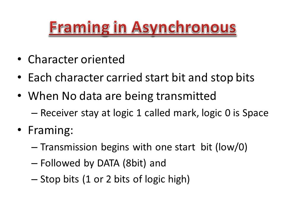 Character oriented Each character carried start bit and stop bits When No data are being transmitted – Receiver stay at logic 1 called mark, logic 0 is Space Framing: – Transmission begins with one start bit (low/0) – Followed by DATA (8bit) and – Stop bits (1 or 2 bits of logic high)