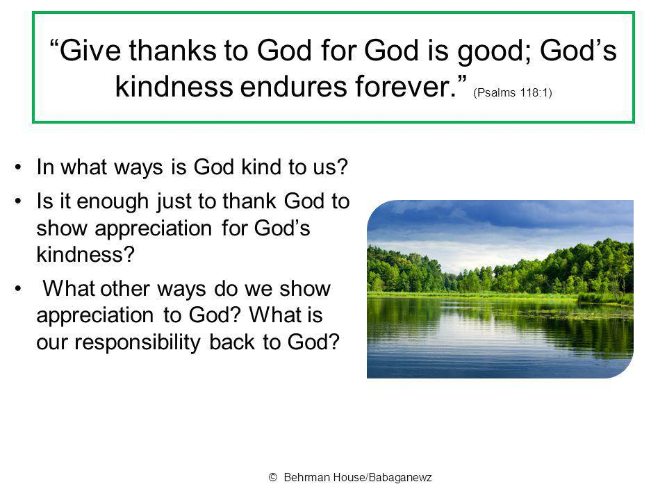 Give thanks to God for God is good; God's kindness endures forever. (Psalms 118:1) In what ways is God kind to us.