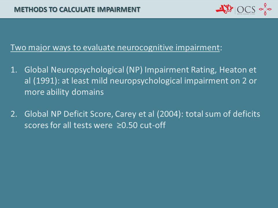 Two major ways to evaluate neurocognitive impairment: 1.Global Neuropsychological (NP) Impairment Rating, Heaton et al (1991): at least mild neuropsyc