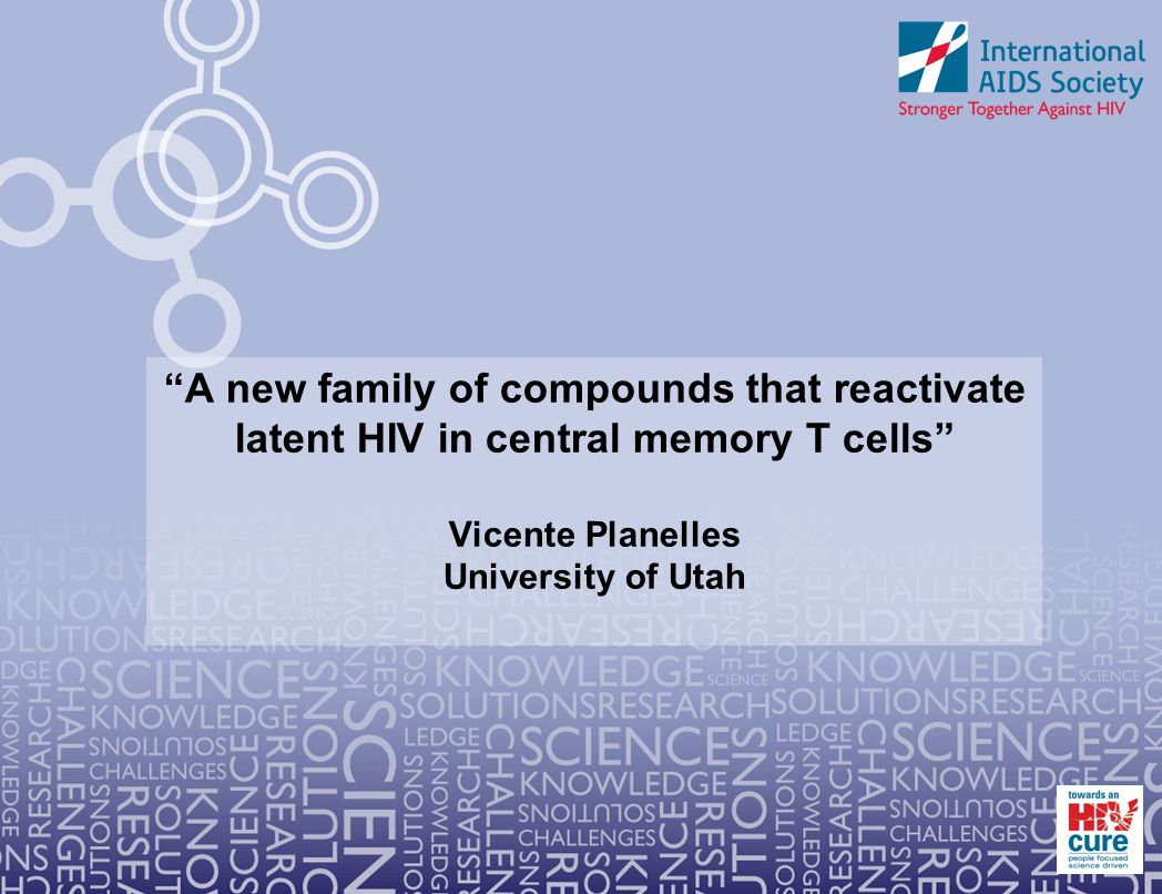A new family of compounds that reactivate latent HIV in central memory T cells Vicente Planelles University of Utah