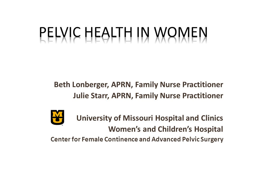 Beth Lonberger, APRN, Family Nurse Practitioner Julie Starr, APRN, Family Nurse Practitioner University of Missouri Hospital and Clinics Women's and Children's Hospital Center for Female Continence and Advanced Pelvic Surgery