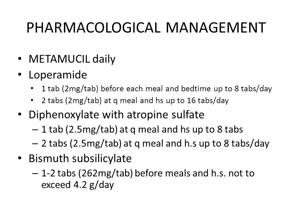 PHARMACOLOGICAL MANAGEMENT METAMUCIL daily Loperamide 1 tab (2mg/tab) before each meal and bedtime up to 8 tabs/day 2 tabs (2mg/tab) at q meal and hs up to 16 tabs/day Diphenoxylate with atropine sulfate – 1 tab (2.5mg/tab) at q meal and hs up to 8 tabs – 2 tabs (2.5mg/tab) at q meal and h.s up to 8 tabs/day Bismuth subsilicylate – 1-2 tabs (262mg/tab) before meals and h.s.