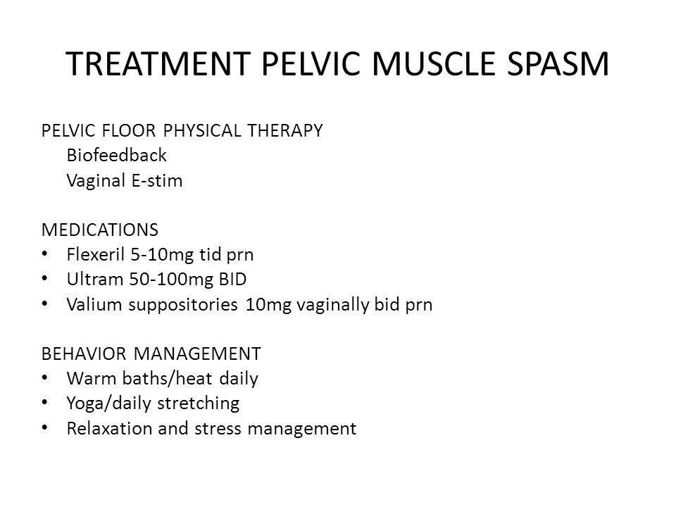 TREATMENT PELVIC MUSCLE SPASM PELVIC FLOOR PHYSICAL THERAPY Biofeedback Vaginal E-stim MEDICATIONS Flexeril 5-10mg tid prn Ultram 50-100mg BID Valium suppositories 10mg vaginally bid prn BEHAVIOR MANAGEMENT Warm baths/heat daily Yoga/daily stretching Relaxation and stress management