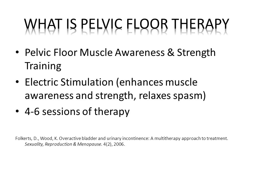 Pelvic Floor Muscle Awareness & Strength Training Electric Stimulation (enhances muscle awareness and strength, relaxes spasm) 4-6 sessions of therapy Folkerts, D., Wood, K.