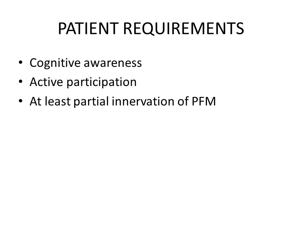 PATIENT REQUIREMENTS Cognitive awareness Active participation At least partial innervation of PFM