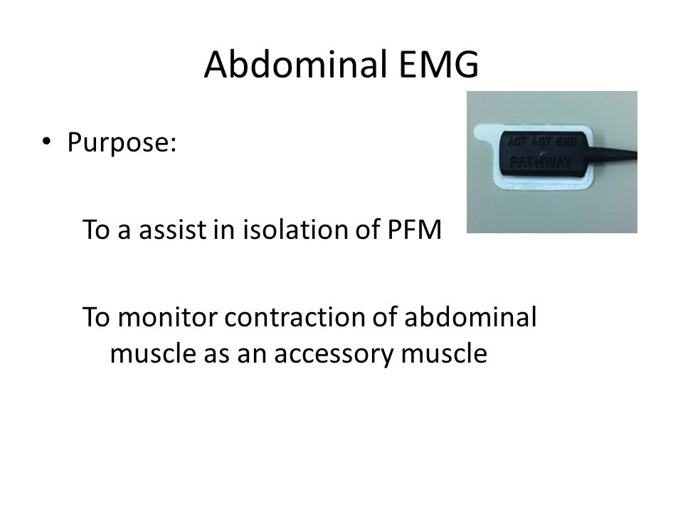Abdominal EMG Purpose: To a assist in isolation of PFM To monitor contraction of abdominal muscle as an accessory muscle