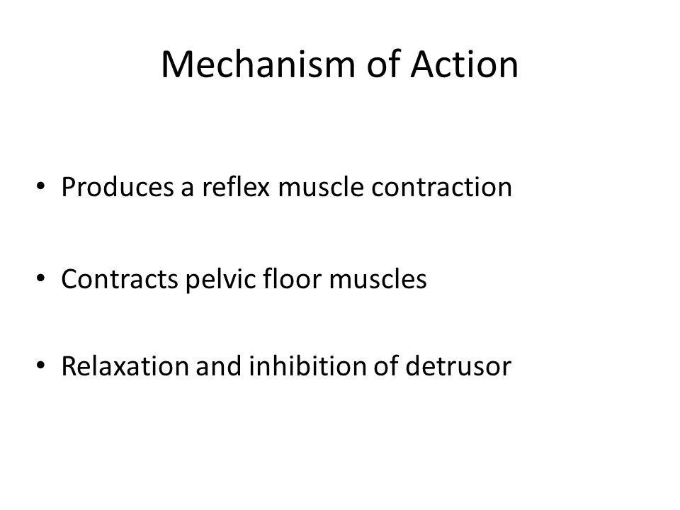 Mechanism of Action Produces a reflex muscle contraction Contracts pelvic floor muscles Relaxation and inhibition of detrusor