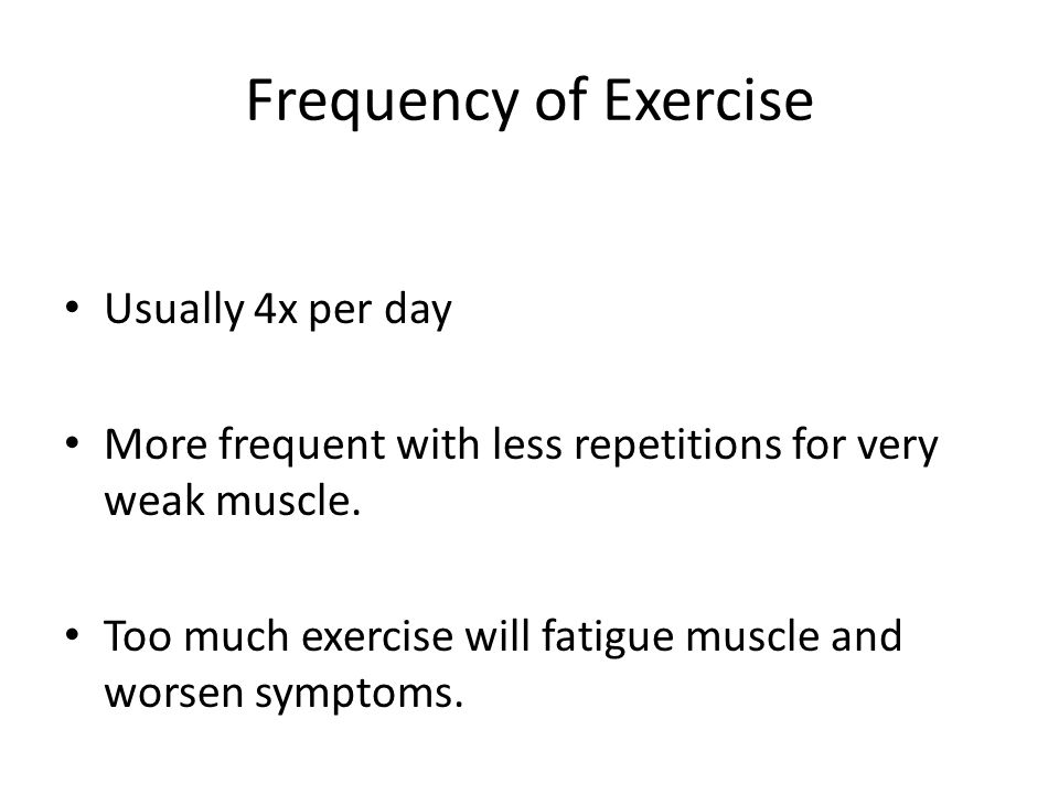 Frequency of Exercise Usually 4x per day More frequent with less repetitions for very weak muscle.