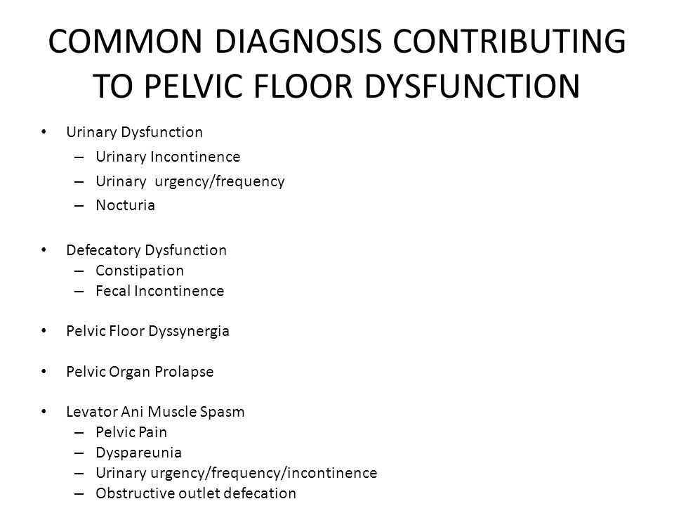 COMMON DIAGNOSIS CONTRIBUTING TO PELVIC FLOOR DYSFUNCTION Urinary Dysfunction – Urinary Incontinence – Urinary urgency/frequency – Nocturia Defecatory Dysfunction – Constipation – Fecal Incontinence Pelvic Floor Dyssynergia Pelvic Organ Prolapse Levator Ani Muscle Spasm – Pelvic Pain – Dyspareunia – Urinary urgency/frequency/incontinence – Obstructive outlet defecation