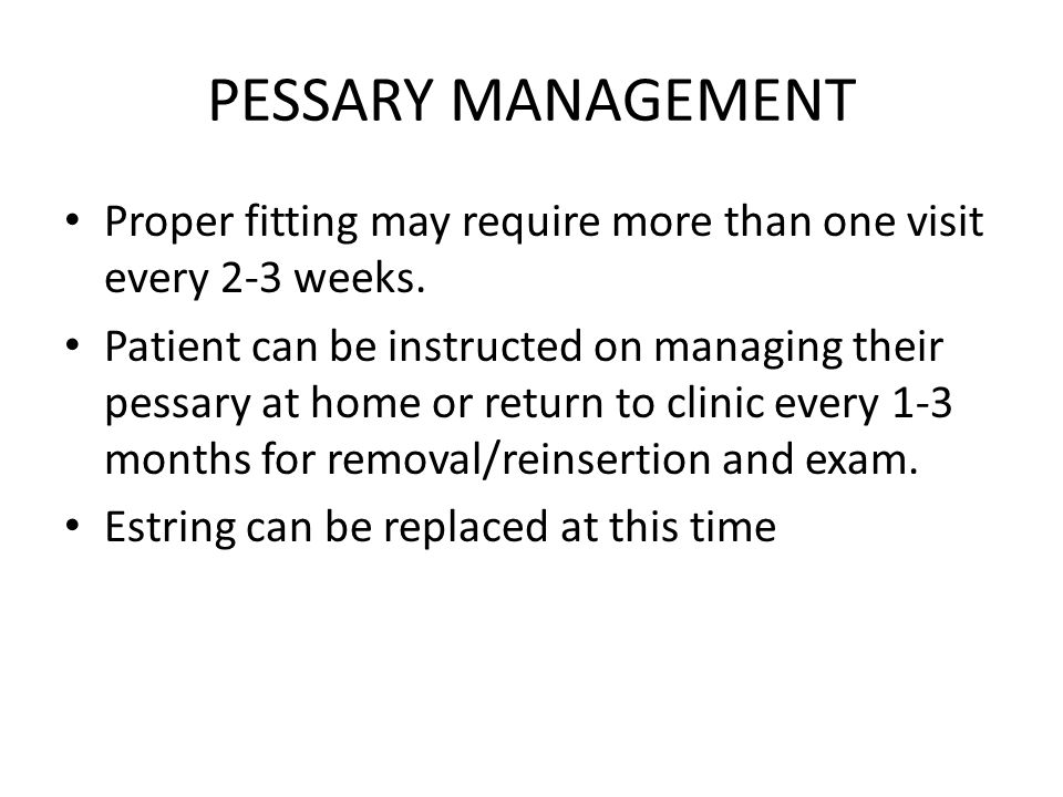 PESSARY MANAGEMENT Proper fitting may require more than one visit every 2-3 weeks.