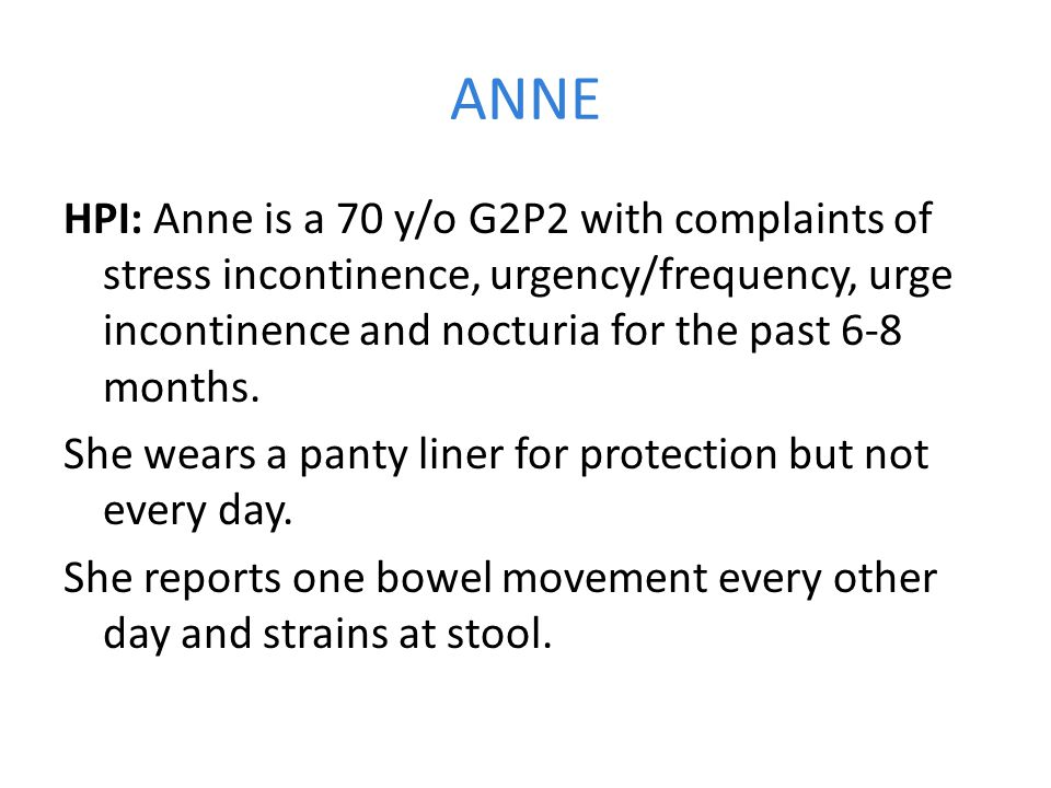 ANNE HPI: Anne is a 70 y/o G2P2 with complaints of stress incontinence, urgency/frequency, urge incontinence and nocturia for the past 6-8 months.
