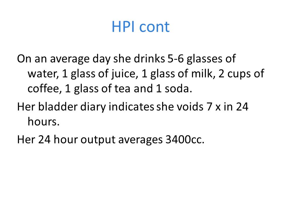 HPI cont On an average day she drinks 5-6 glasses of water, 1 glass of juice, 1 glass of milk, 2 cups of coffee, 1 glass of tea and 1 soda.