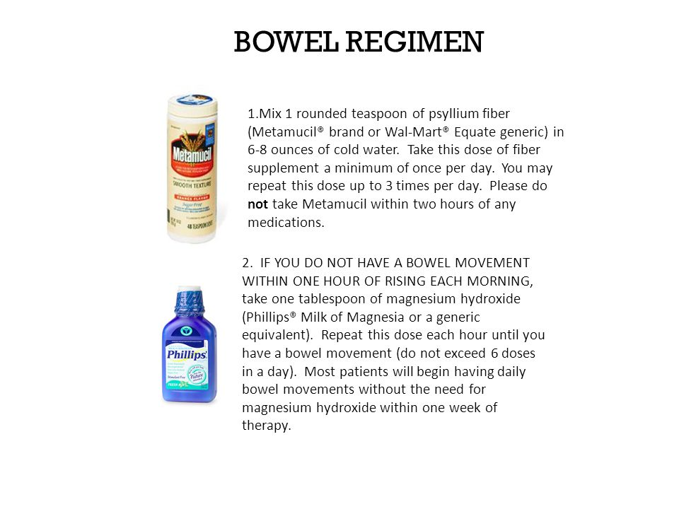 BOWEL REGIMEN 1.Mix 1 rounded teaspoon of psyllium fiber (Metamucil® brand or Wal-Mart® Equate generic) in 6-8 ounces of cold water.
