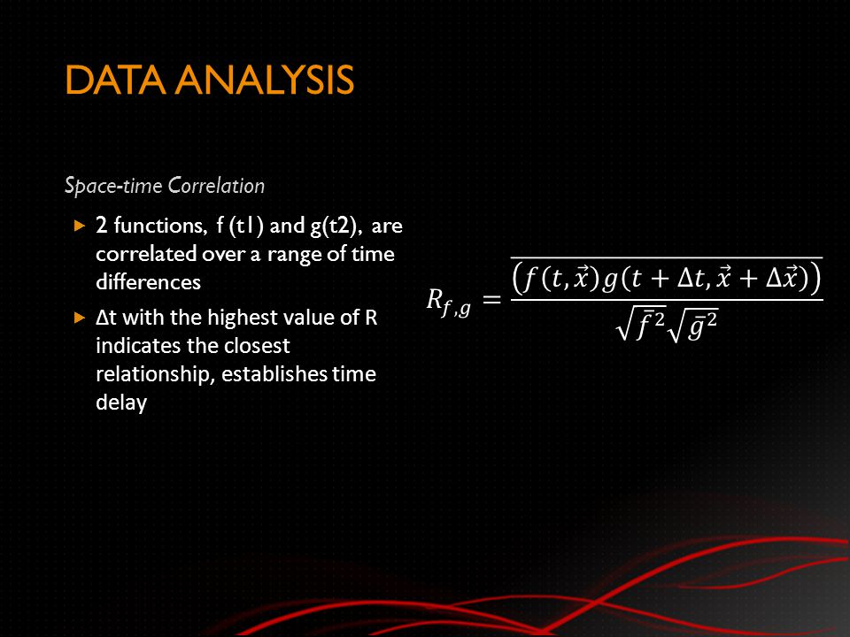 DATA ANALYSIS Space-time Correlation  2 functions, f (t1) and g(t2), are correlated over a range of time differences  Δt with the highest value of R indicates the closest relationship, establishes time delay