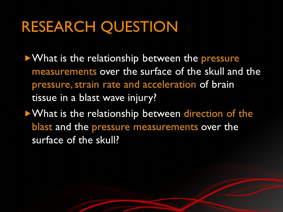 RESEARCH QUESTION  What is the relationship between the pressure measurements over the surface of the skull and the pressure, strain rate and acceleration of brain tissue in a blast wave injury.