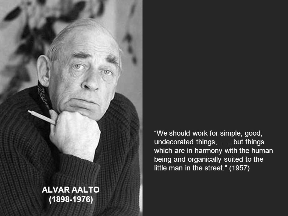 """ALVAR AALTO (1898-1976) """"We should work for simple, good, undecorated things,... but things which are in harmony with the human being and organically"""
