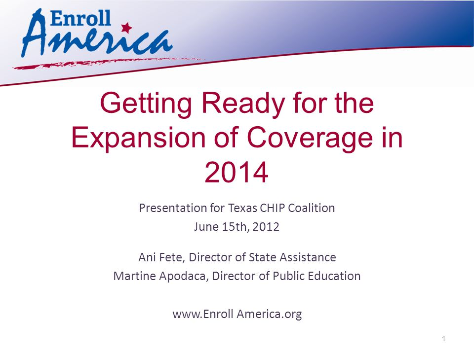 Getting Ready for the Expansion of Coverage in 2014 Presentation for Texas CHIP Coalition June 15th, 2012 Ani Fete, Director of State Assistance Martine Apodaca, Director of Public Education www.Enroll America.org 1