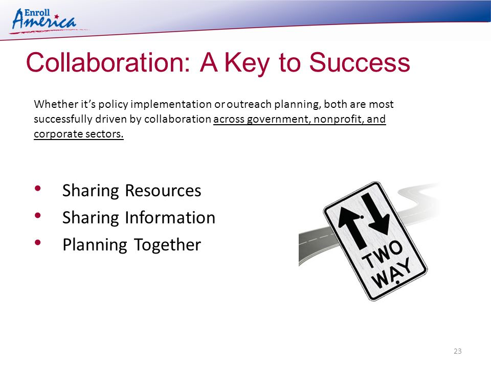 Collaboration: A Key to Success 23 Sharing Resources Sharing Information Planning Together Whether it's policy implementation or outreach planning, both are most successfully driven by collaboration across government, nonprofit, and corporate sectors.
