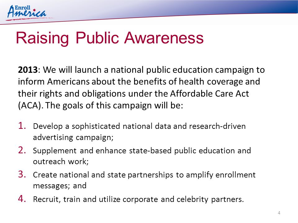 Raising Public Awareness 4 2013: We will launch a national public education campaign to inform Americans about the benefits of health coverage and their rights and obligations under the Affordable Care Act (ACA).