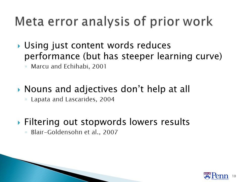  Using just content words reduces performance (but has steeper learning curve) ◦ Marcu and Echihabi, 2001  Nouns and adjectives don't help at all ◦ Lapata and Lascarides, 2004  Filtering out stopwords lowers results ◦ Blair-Goldensohn et al., 2007 10