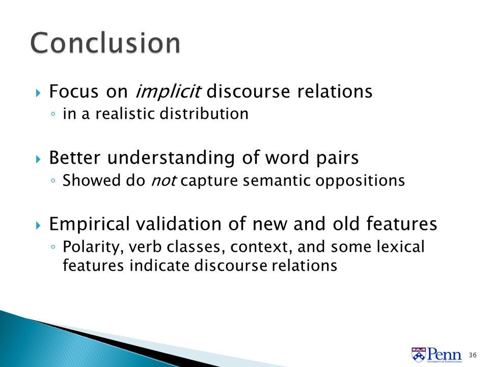  Focus on implicit discourse relations ◦ in a realistic distribution  Better understanding of word pairs ◦ Showed do not capture semantic oppositions  Empirical validation of new and old features ◦ Polarity, verb classes, context, and some lexical features indicate discourse relations 36