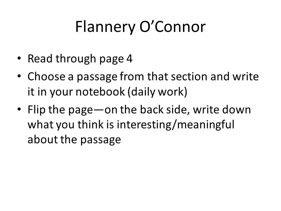 Flannery O'Connor Read through page 4 Choose a passage from that section and write it in your notebook (daily work) Flip the page—on the back side, write down what you think is interesting/meaningful about the passage