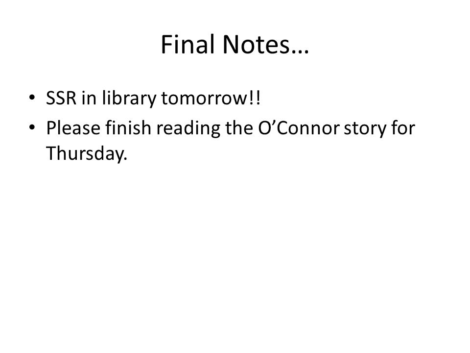 Final Notes… SSR in library tomorrow!! Please finish reading the O'Connor story for Thursday.