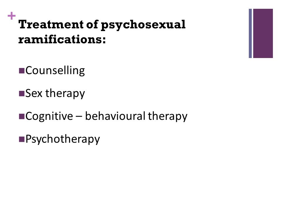 + Counselling Sex therapy Cognitive – behavioural therapy Psychotherapy Treatment of psychosexual ramifications: