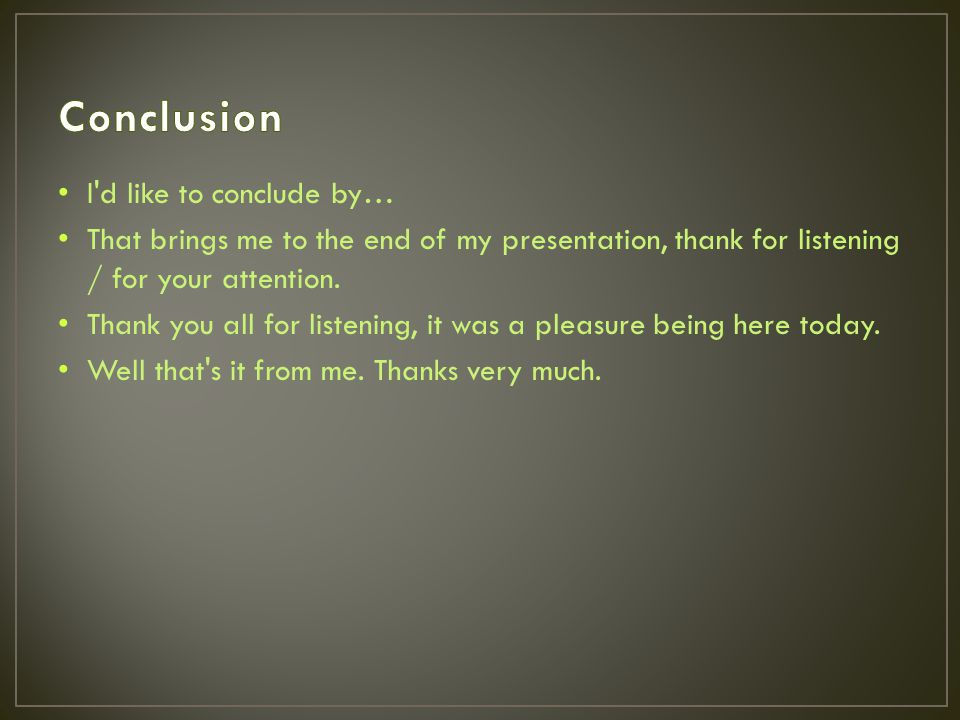 I d like to conclude by… That brings me to the end of my presentation, thank for listening / for your attention.