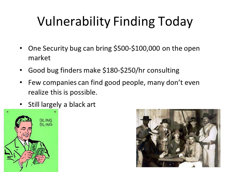 Vulnerability Finding Today One Security bug can bring $500-$100,000 on the open market Good bug finders make $180-$250/hr consulting Few companies can find good people, many don't even realize this is possible.
