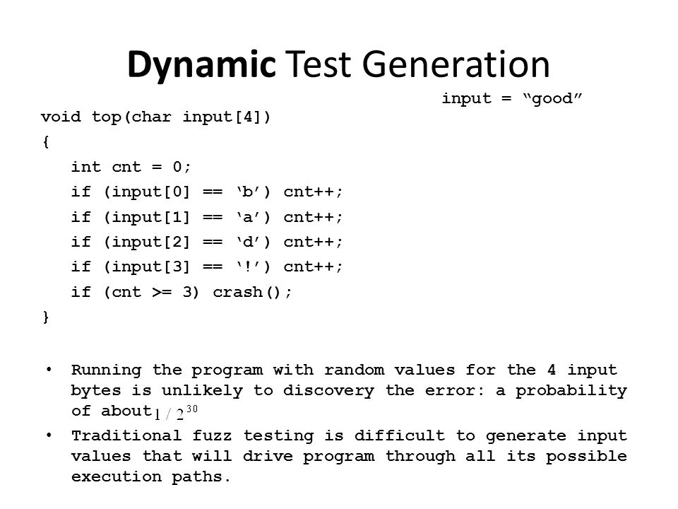 Dynamic Test Generation void top(char input[4]) { int cnt = 0; if (input[0] == 'b') cnt++; if (input[1] == 'a') cnt++; if (input[2] == 'd') cnt++; if (input[3] == '!') cnt++; if (cnt >= 3) crash(); } input = good I 0 != 'b' I 1 != 'a' I 2 != 'd' I 3 != '!' Collect constraints from trace Create new constraints Solve new constraints  new input.