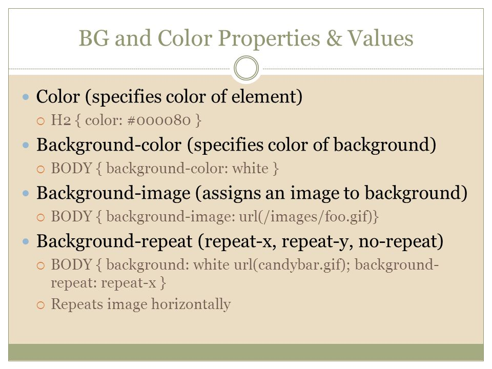 BG and Color Properties & Values Color (specifies color of element)  H2 { color: #000080 } Background-color (specifies color of background)  BODY { background-color: white } Background-image (assigns an image to background)  BODY { background-image: url(/images/foo.gif)} Background-repeat (repeat-x, repeat-y, no-repeat)  BODY { background: white url(candybar.gif); background- repeat: repeat-x }  Repeats image horizontally