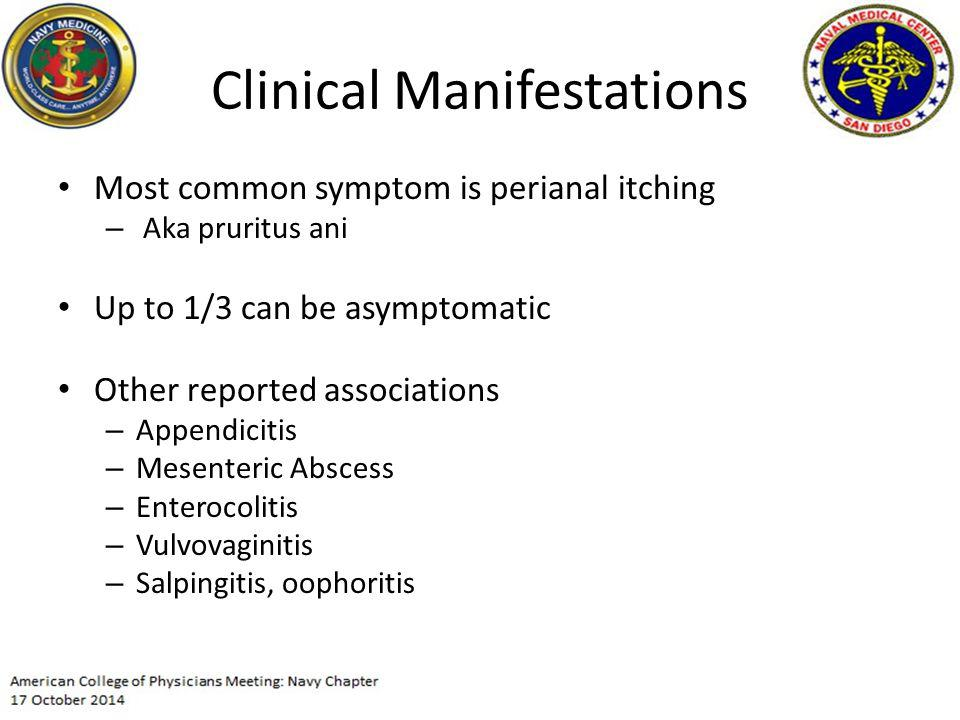 Clinical Manifestations Most common symptom is perianal itching – Aka pruritus ani Up to 1/3 can be asymptomatic Other reported associations – Appendicitis – Mesenteric Abscess – Enterocolitis – Vulvovaginitis – Salpingitis, oophoritis