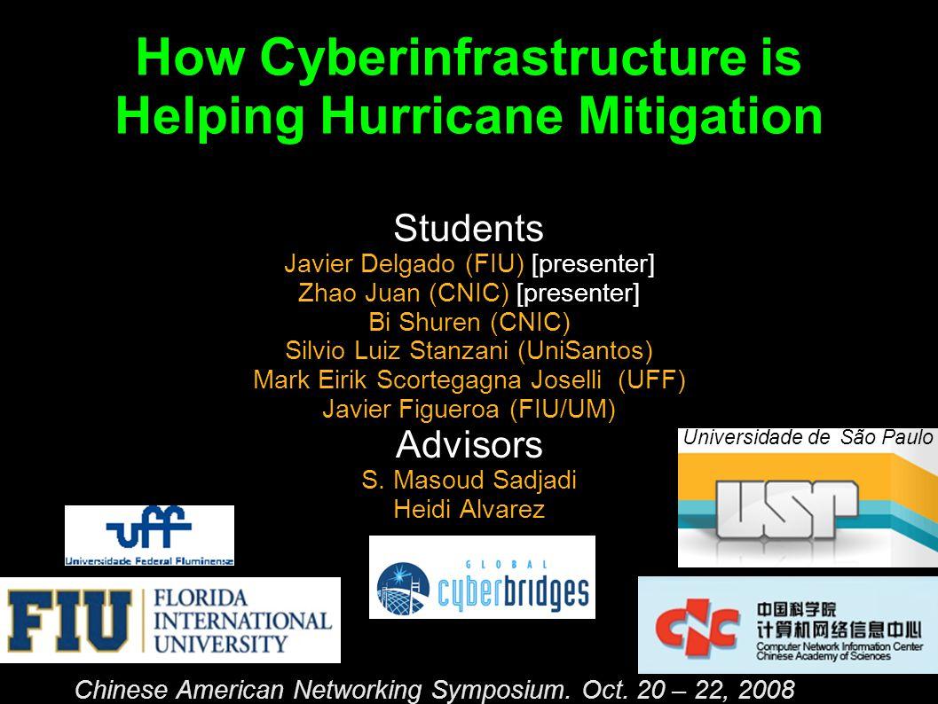 How Cyberinfrastructure is Helping Hurricane Mitigation Students Javier Delgado (FIU) [presenter] Zhao Juan (CNIC) [presenter] Bi Shuren (CNIC) Silvio Luiz Stanzani (UniSantos) Mark Eirik Scortegagna Joselli (UFF) Javier Figueroa (FIU/UM) Advisors S.