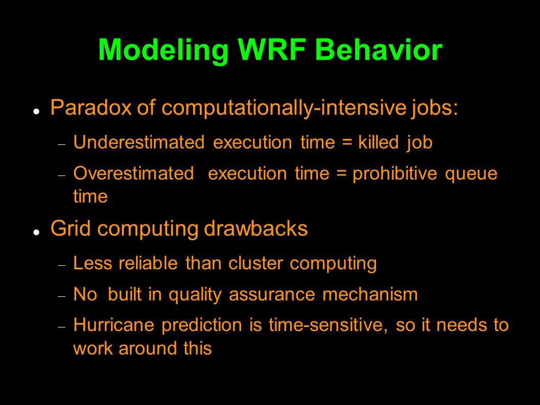 Modeling WRF Behavior An Incremental Process Paradox of computationally-intensive jobs:  Underestimated execution time = killed job  Overestimated execution time = prohibitive queue time Grid computing drawbacks  Less reliable than cluster computing  No built in quality assurance mechanism  Hurricane prediction is time-sensitive, so it needs to work around this
