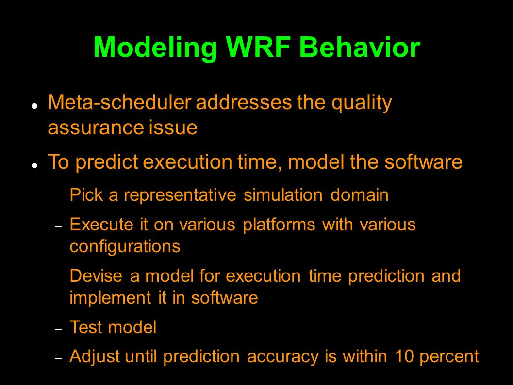 Modeling WRF Behavior Meta-scheduler addresses the quality assurance issue To predict execution time, model the software  Pick a representative simulation domain  Execute it on various platforms with various configurations  Devise a model for execution time prediction and implement it in software  Test model  Adjust until prediction accuracy is within 10 percent