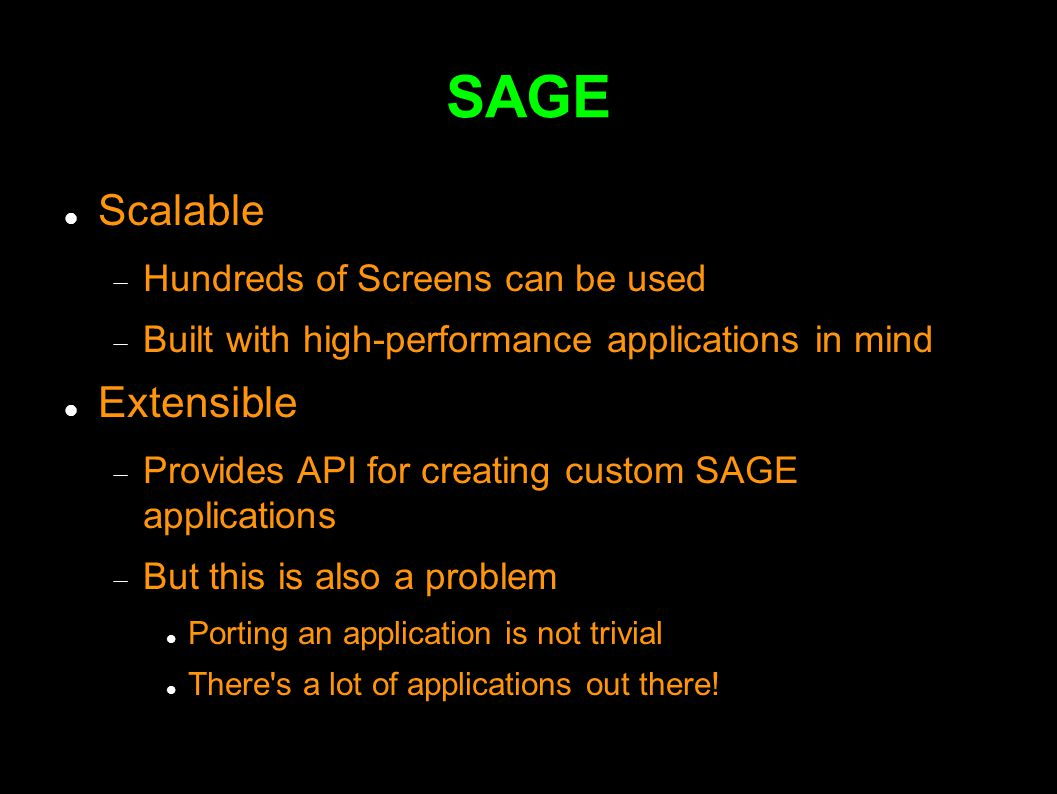 SAGE Scalable  Hundreds of Screens can be used  Built with high-performance applications in mind Extensible  Provides API for creating custom SAGE applications  But this is also a problem Porting an application is not trivial There s a lot of applications out there!