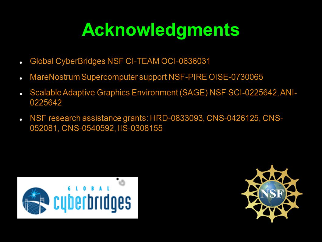 Acknowledgments Global CyberBridges NSF CI-TEAM OCI-0636031 MareNostrum Supercomputer support NSF-PIRE OISE-0730065 Scalable Adaptive Graphics Environment (SAGE) NSF SCI-0225642, ANI- 0225642 NSF research assistance grants: HRD-0833093, CNS-0426125, CNS- 052081, CNS-0540592, IIS-0308155