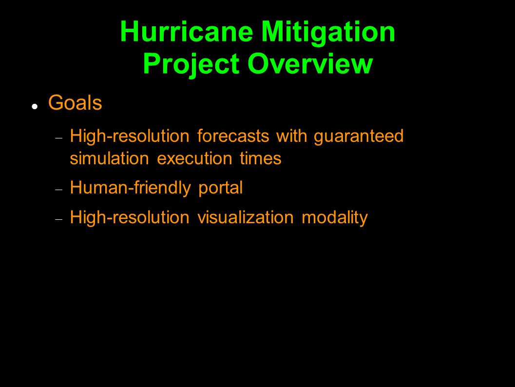 Hurricane Mitigation Project Overview Goals  High-resolution forecasts with guaranteed simulation execution times  Human-friendly portal  High-resolution visualization modality