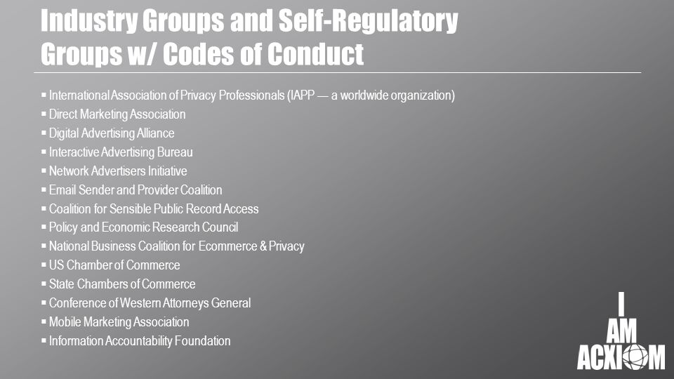 Industry Groups and Self-Regulatory Groups w/ Codes of Conduct  International Association of Privacy Professionals (IAPP — a worldwide organization)  Direct Marketing Association  Digital Advertising Alliance  Interactive Advertising Bureau  Network Advertisers Initiative  Email Sender and Provider Coalition  Coalition for Sensible Public Record Access  Policy and Economic Research Council  National Business Coalition for Ecommerce & Privacy  US Chamber of Commerce  State Chambers of Commerce  Conference of Western Attorneys General  Mobile Marketing Association  Information Accountability Foundation