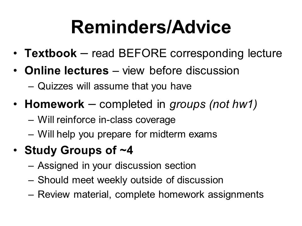 Reminders/Advice Textbook – read BEFORE corresponding lecture Online lectures – view before discussion –Quizzes will assume that you have Homework – completed in groups (not hw1) –Will reinforce in-class coverage –Will help you prepare for midterm exams Study Groups of ~4 –Assigned in your discussion section –Should meet weekly outside of discussion –Review material, complete homework assignments