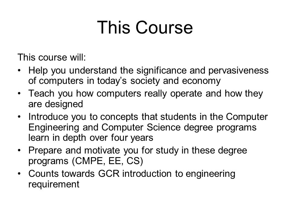 This Course This course will: Help you understand the significance and pervasiveness of computers in today's society and economy Teach you how computers really operate and how they are designed Introduce you to concepts that students in the Computer Engineering and Computer Science degree programs learn in depth over four years Prepare and motivate you for study in these degree programs (CMPE, EE, CS) Counts towards GCR introduction to engineering requirement
