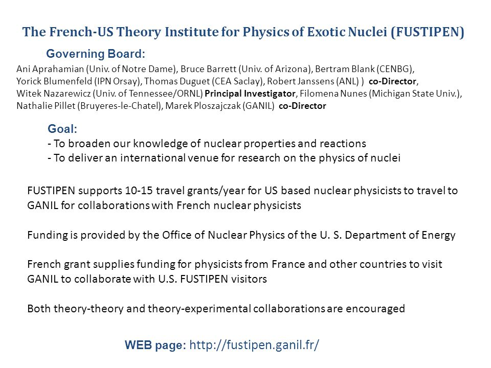 The French-US Theory Institute for Physics of Exotic Nuclei (FUSTIPEN) Goal: - To broaden our knowledge of nuclear properties and reactions - To deliver an international venue for research on the physics of nuclei FUSTIPEN supports 10-15 travel grants/year for US based nuclear physicists to travel to GANIL for collaborations with French nuclear physicists Funding is provided by the Office of Nuclear Physics of the U.